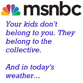 """You didn't build that""; and now his MSNBC division advertises: your kids don't belong to you."